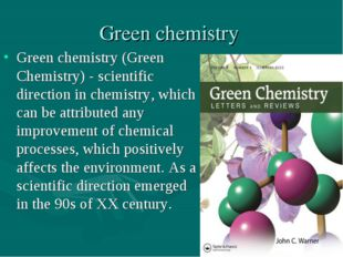Green chemistry Green chemistry (Green Chemistry) - scientific direction in c