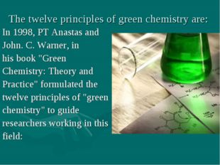 The twelve principles of green chemistry are: In 1998, PT Anastas and John. C
