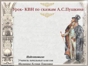 Урок- КВН по сказкам А.С.Пушкина Подготовила: Учитель начальных классов Малин