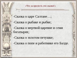 -Сказка о царе Салтане…; -Сказка о рыбаке и рыбке; -Сказка о мертвой царевне