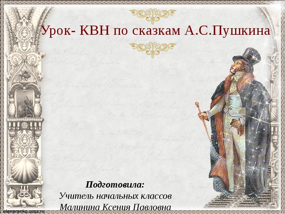 Урок- КВН по сказкам А.С.Пушкина Подготовила: Учитель начальных классов Малин...