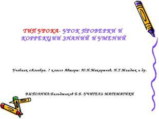 ТИП УРОКА- УРОК ПРОВЕРКИ И КОРРЕКЦИИ ЗНАНИЙ И УМЕНИЙ Учебник «Алгебра. 7 клас