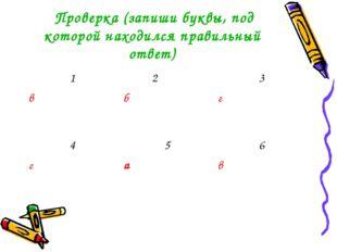 Проверка (запиши буквы, под которой находился правильный ответ) 1 в 2 б3 г