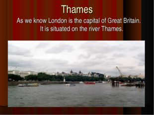 Thames As we know London is the capital of Great Britain. It is situated on t