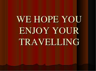 WE HOPE YOU ENJOY YOUR TRAVELLING