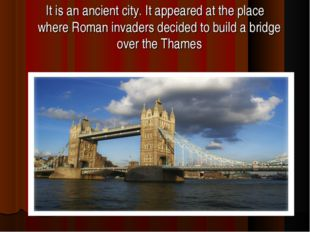 It is an ancient city. It appeared at the place where Roman invaders decided