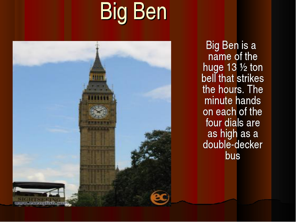Big Ben Big Ben is a name of the huge 13 ½ ton bell that strikes the hours. T...