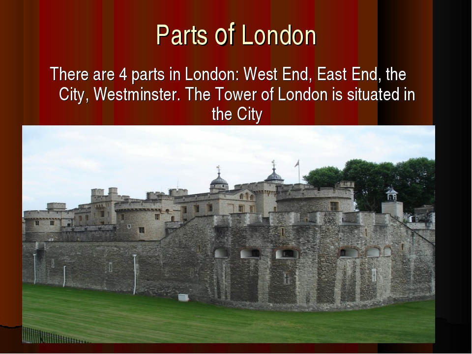 Parts of London There are 4 parts in London: West End, East End, the City, We...