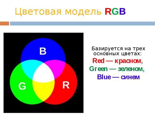 Цветовая модель RGB Базируется на трех основных цветах:  Red — красном,  G...