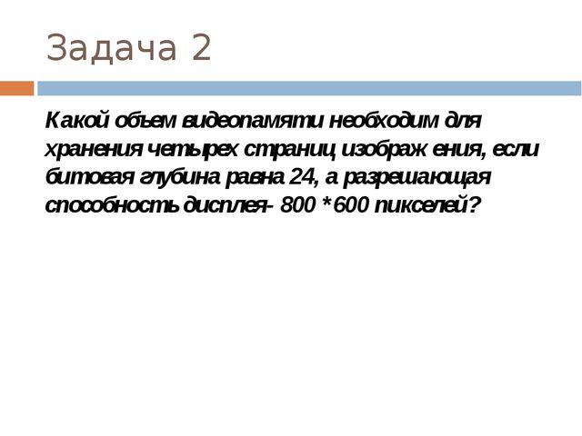 Задача 2 Какой объем видеопамяти необходим для хранения четырех страниц изоб...