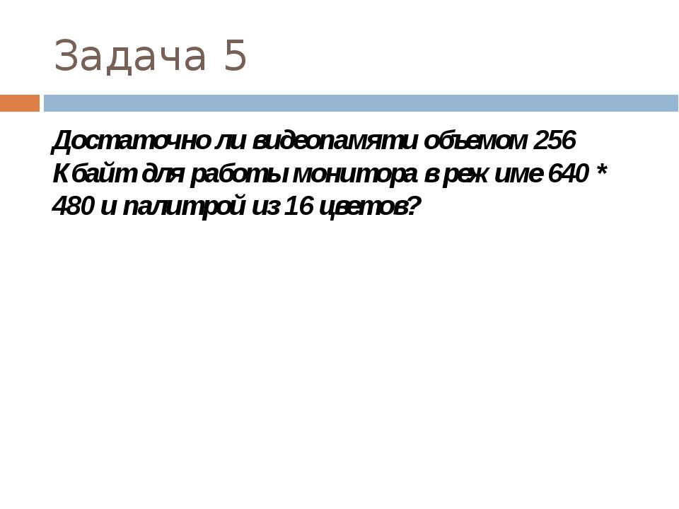 Задача 5 Достаточно ли видеопамяти объемом 256 Кбайт для работы монитора в р...