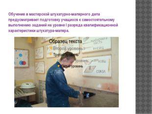 Обучение в мастерской штукатурно-малярного дела предусматривает подготовку уч