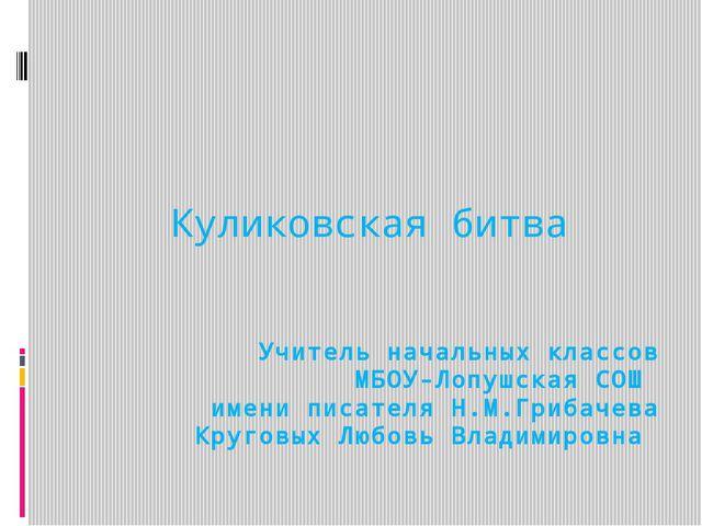 Учитель начальных классов МБОУ-Лопушская СОШ имени писателя Н.М.Грибачева Кру...