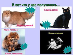 И вот что у нас получилось… 4. Кошка-демон Кошка-домовой Кошка- творец и Кошк