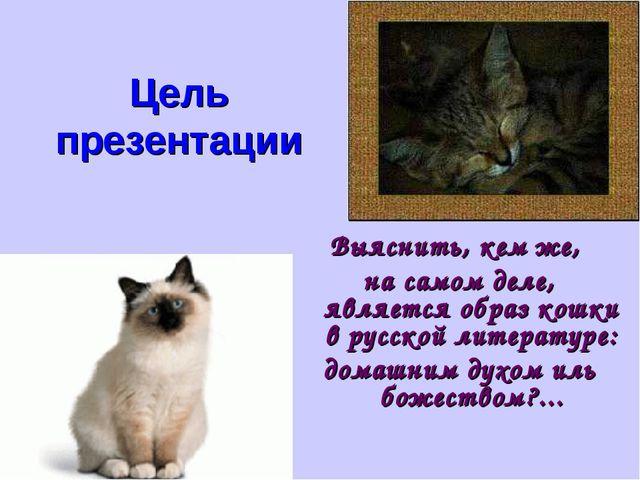Цель презентации Выяснить, кем же, на самом деле, является образ кошки в русс...