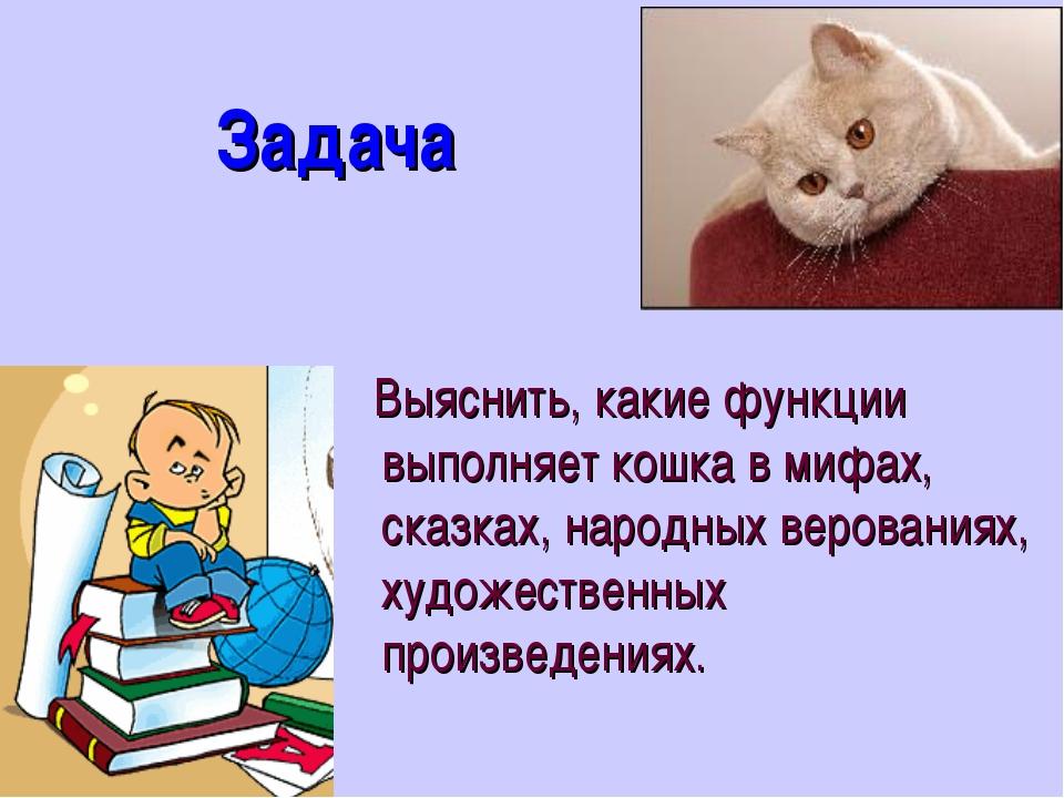 Задача Выяснить, какие функции выполняет кошка в мифах, сказках, народных ве...