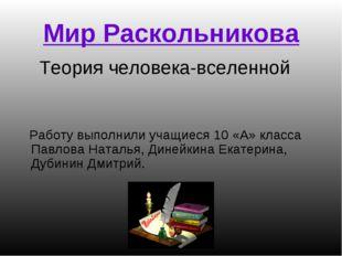 Мир Раскольникова Теория человека-вселенной Работу выполнили учащиеся 10 «А»