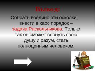 Вывод: Собрать воедино эти осколки, внести в хаос порядок – задача Раскольник
