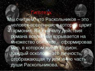 Гипотеза: Мы считаем, что Раскольников – это человек-вселенная, в которой ца