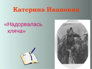 Катерина Ивановна «Надорвалась кляча»