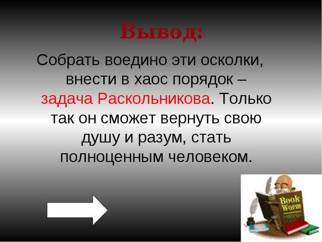 Вывод: Собрать воедино эти осколки, внести в хаос порядок – задача Раскольник...