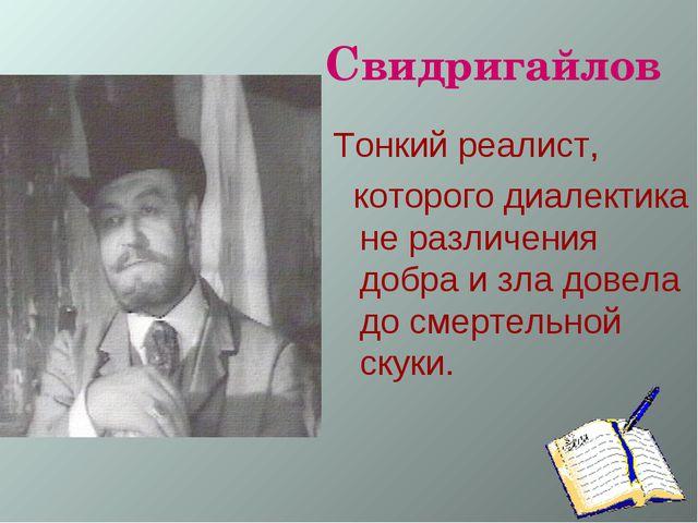 Свидригайлов Тонкий реалист, которого диалектика не различения добра и зла д...