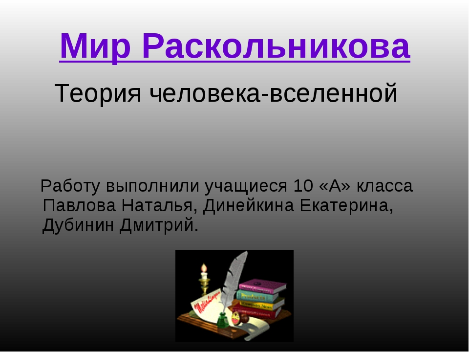Мир Раскольникова Теория человека-вселенной Работу выполнили учащиеся 10 «А»...