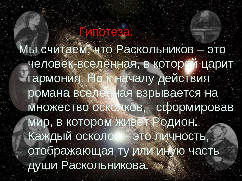 Гипотеза: Мы считаем, что Раскольников – это человек-вселенная, в которой ца...