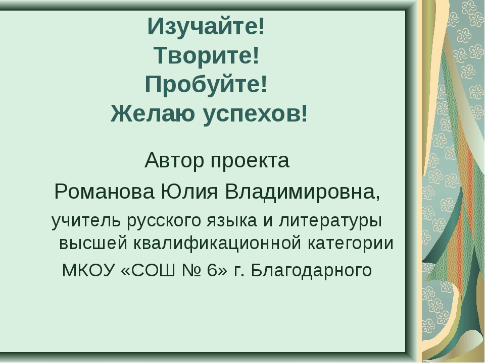 Изучайте! Творите! Пробуйте! Желаю успехов! Автор проекта Романова Юлия Влади...