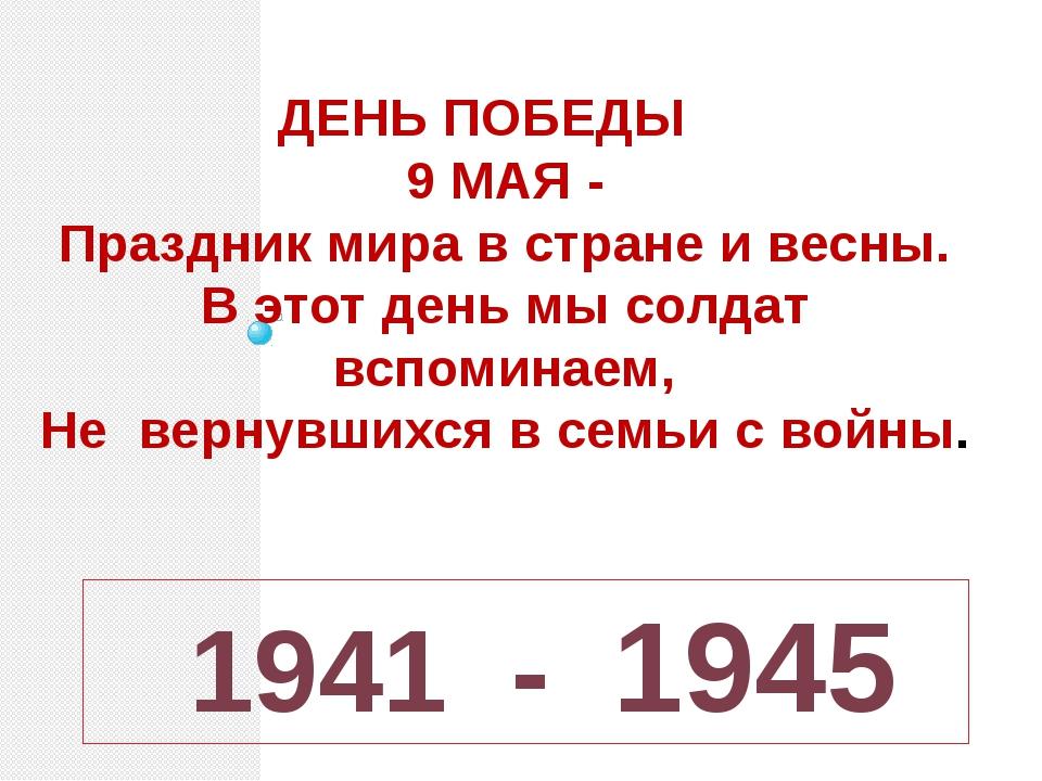 1941 - 1945 ДЕНЬ ПОБЕДЫ 9 МАЯ - Праздник мира в стране и весны. В этот день...