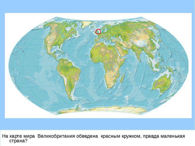 На карте мира Великобритания обведена красным кружком, правда маленькая страна?
