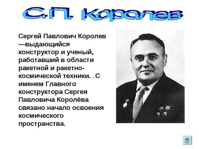Сергей Павлович Королев—выдающийся конструктор и ученый, работавший в области...