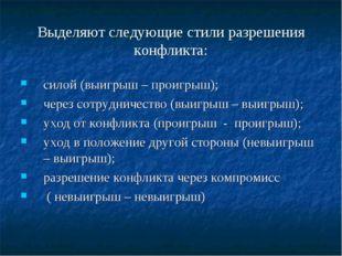 Выделяют следующие стили разрешения конфликта: силой (выигрыш – проигрыш); че