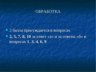 ОБРАБОТКА 2 балла присуждается в вопросах 2, 5, 7, 8, 10 за ответ «а» и за от