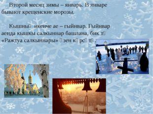 Второй месяц зимы – январь. В январе бывают крещенские морозы. Кышның икенче