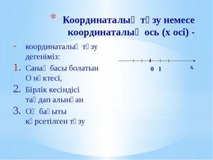 Координаталық түзу немесе координаталық ось (х осі) - координаталық түзу деге
