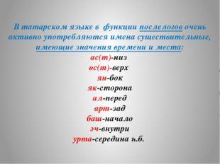 В татарском языке в функции послелогов очень активно употребляются имена суще