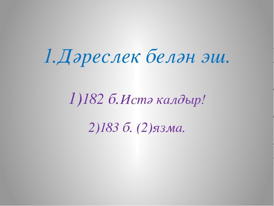 1.Дәреслек белән эш. 1)182 б.Истә калдыр! 2)183 б. (2)язма.