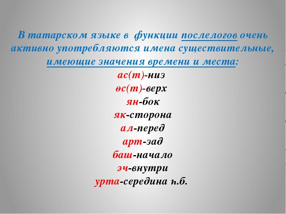 В татарском языке в функции послелогов очень активно употребляются имена суще...