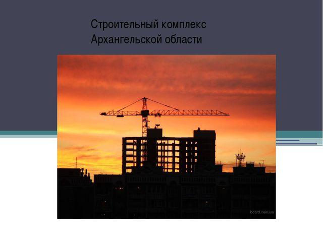 Строительный комплекс Архангельской области