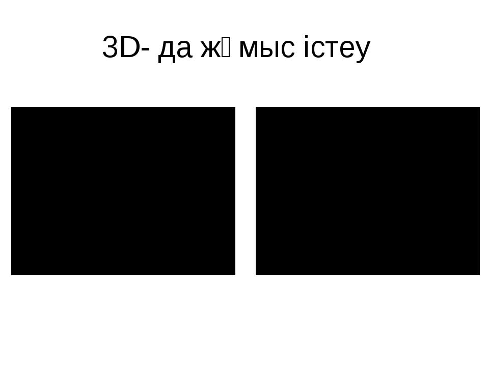 3D- да жұмыс істеу