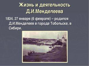 Жизнь и деятельность Д.И.Менделеева 1834, 27 января (6 февраля) – родился Д.И