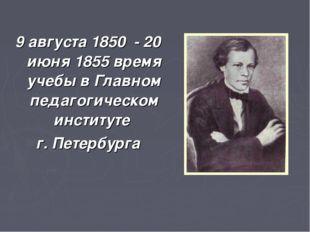 9 августа 1850 - 20 июня 1855 время учебы в Главном педагогическом институте