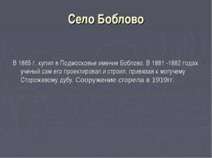 Село Боблово В 1865 г. купил в Подмосковье имение Боблово. В 1881 -1882 годах