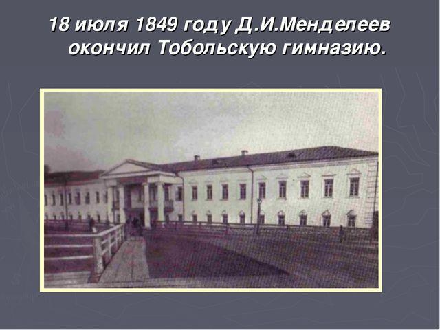 18 июля 1849 году Д.И.Менделеев окончил Тобольскую гимназию.