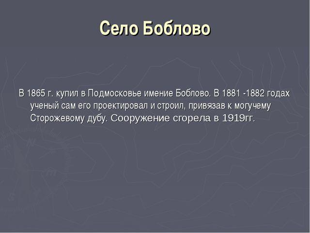 Село Боблово В 1865 г. купил в Подмосковье имение Боблово. В 1881 -1882 годах...