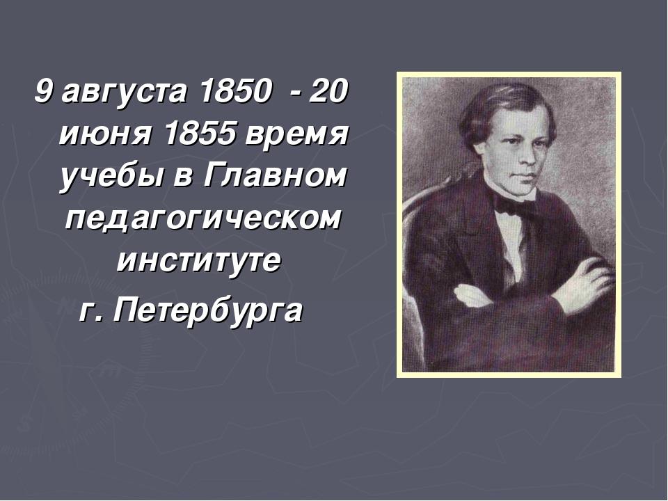 9 августа 1850 - 20 июня 1855 время учебы в Главном педагогическом институте...