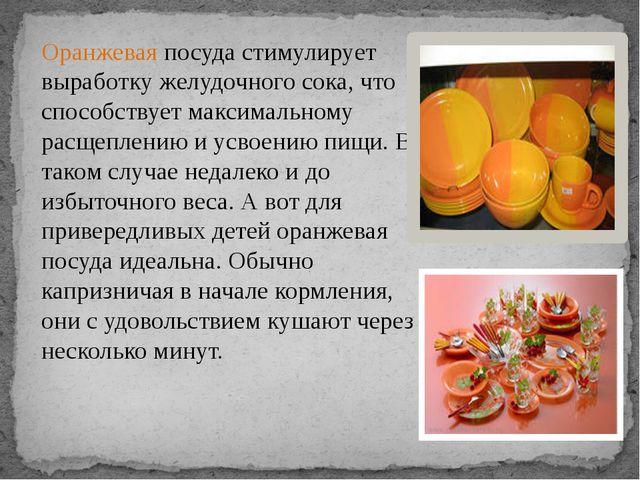 Оранжеваяпосуда стимулирует выработку желудочного сока, что способствует мак...