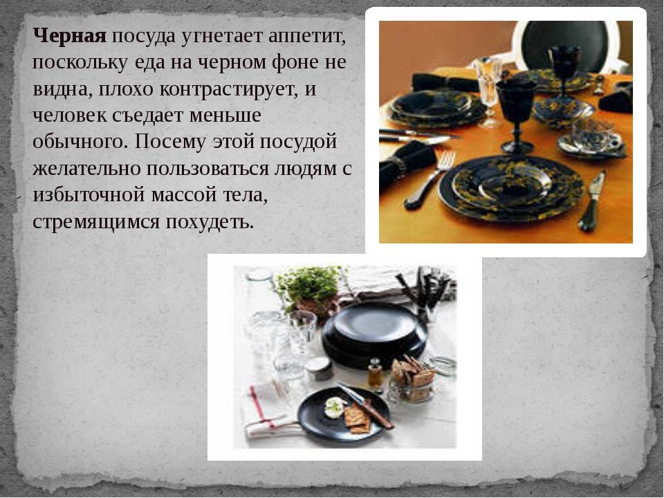 Чернаяпосуда угнетает аппетит, поскольку еда на черном фоне не видна, плохо...