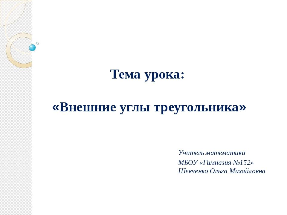 Тема урока: «Внешние углы треугольника» Учитель математики МБОУ «Гимназия №15...